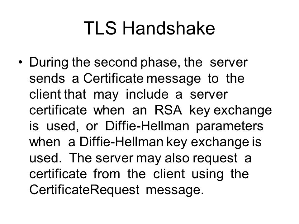 TLS Handshake During the second phase, the server sends a Certificate message to the client that may include a server certificate when an RSA key exchange is used, or Diffie-Hellman parameters when a Diffie-Hellman key exchange is used.