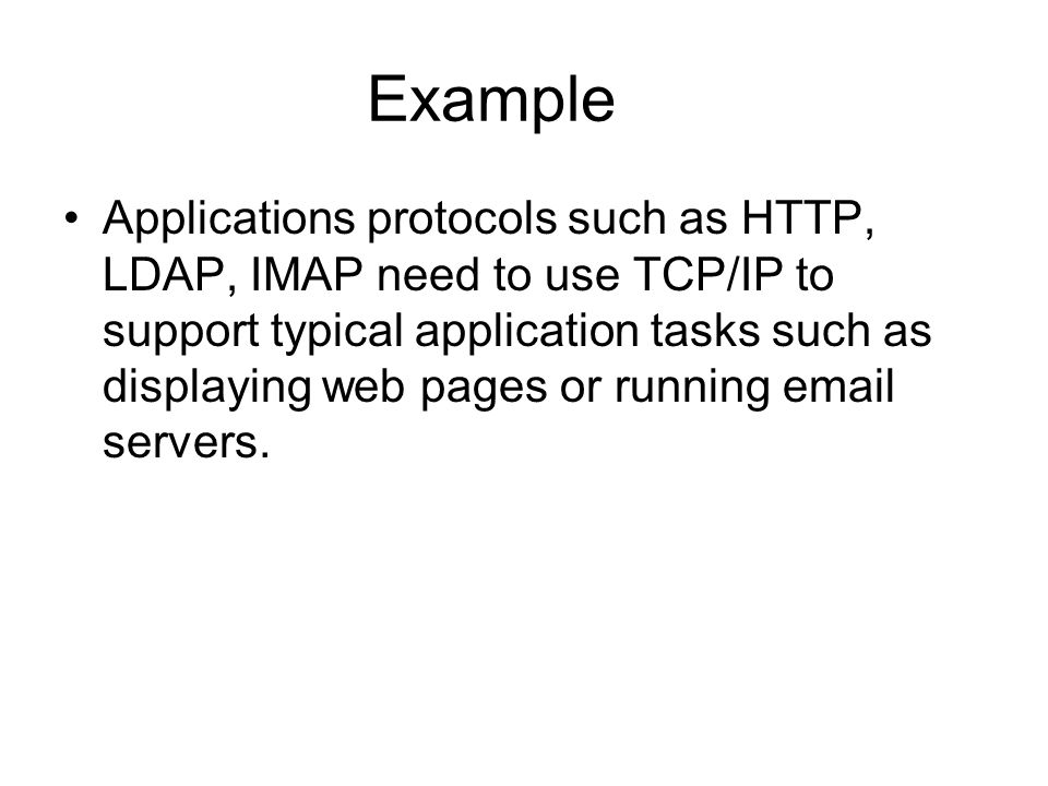 Example Applications protocols such as HTTP, LDAP, IMAP need to use TCP/IP to support typical application tasks such as displaying web pages or running  servers.
