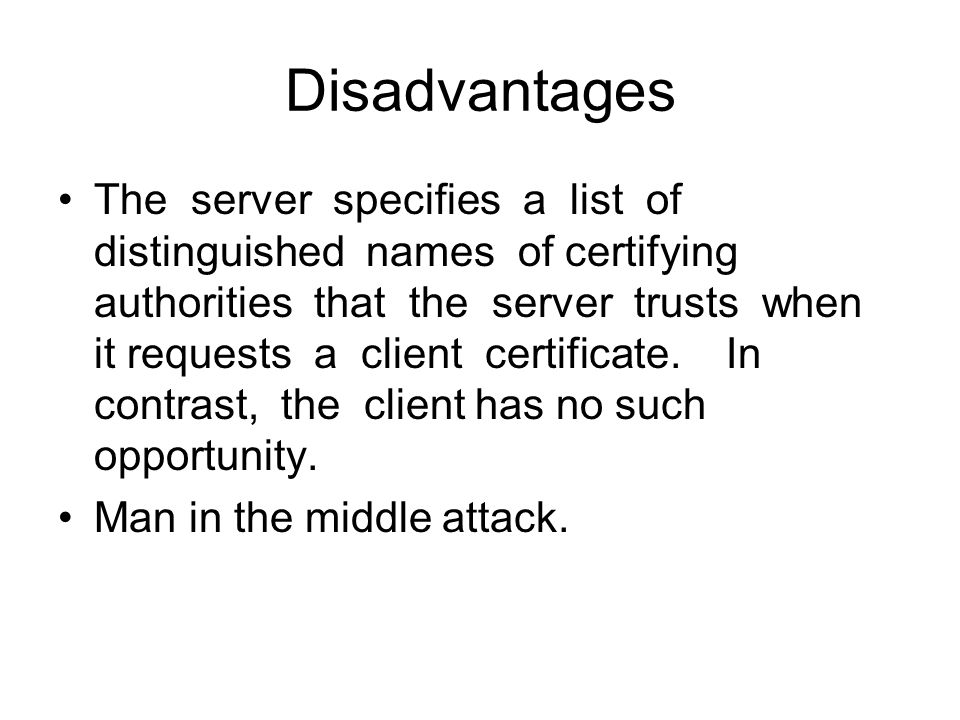Disadvantages The server specifies a list of distinguished names of certifying authorities that the server trusts when it requests a client certificate.