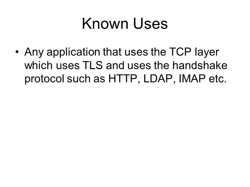 Known Uses Any application that uses the TCP layer which uses TLS and uses the handshake protocol such as HTTP, LDAP, IMAP etc.