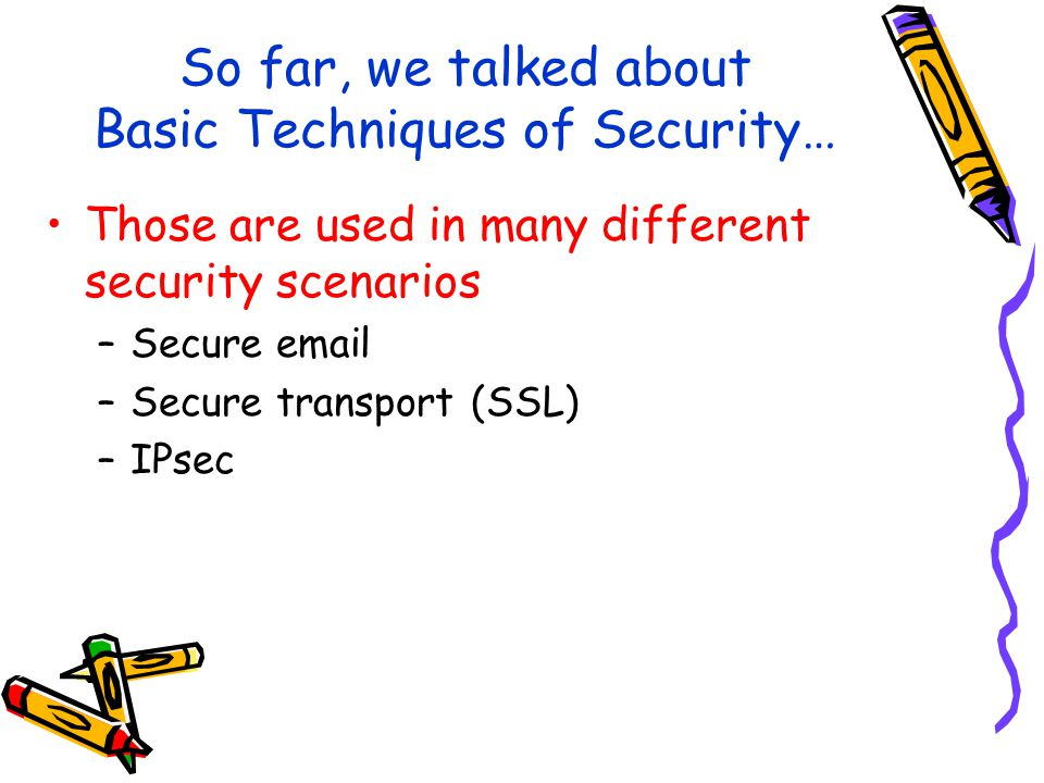 So far, we talked about Basic Techniques of Security… Those are used in many different security scenarios –Secure  –Secure transport (SSL) –IPsec