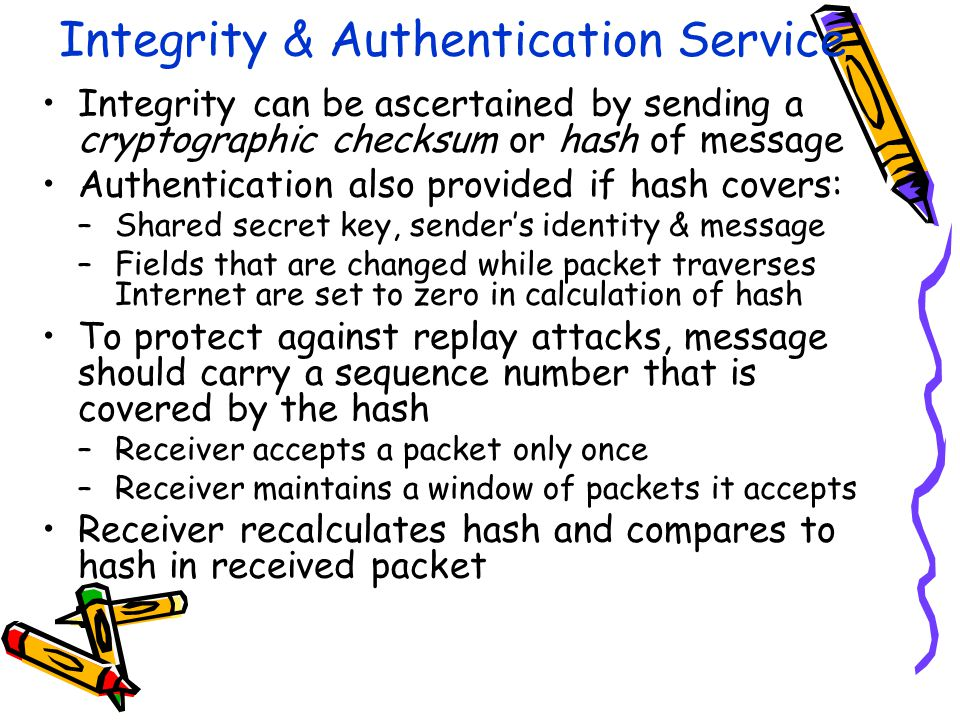 Integrity & Authentication Service Integrity can be ascertained by sending a cryptographic checksum or hash of message Authentication also provided if hash covers: –Shared secret key, sender's identity & message –Fields that are changed while packet traverses Internet are set to zero in calculation of hash To protect against replay attacks, message should carry a sequence number that is covered by the hash –Receiver accepts a packet only once –Receiver maintains a window of packets it accepts Receiver recalculates hash and compares to hash in received packet