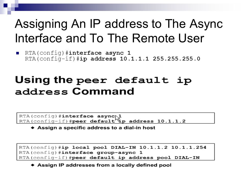 Assigning An IP address to The Async Interface and To The Remote User RTA(config)#interface async 1 RTA(config-if)#ip address