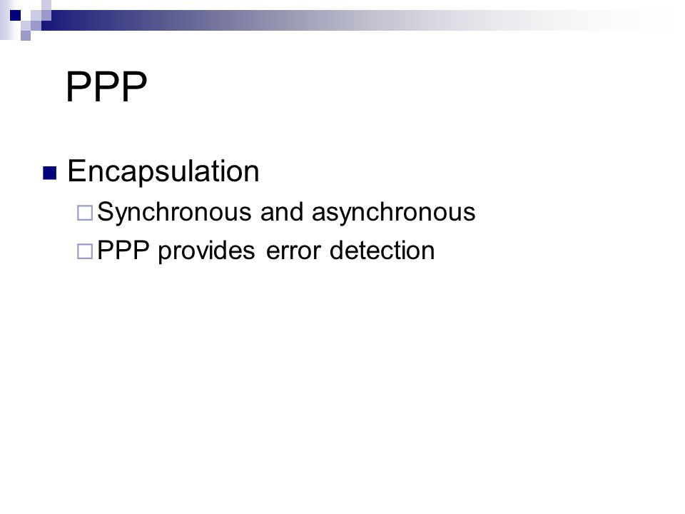 PPP Encapsulation  Synchronous and asynchronous  PPP provides error detection