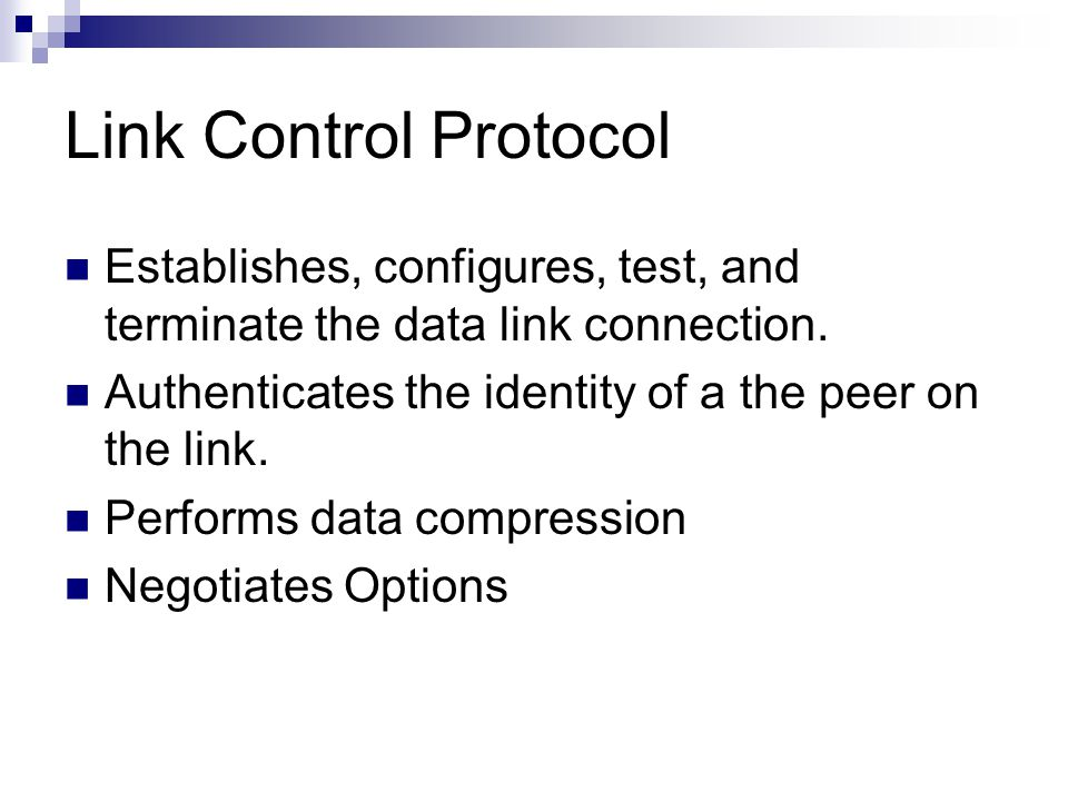Link Control Protocol Establishes, configures, test, and terminate the data link connection.