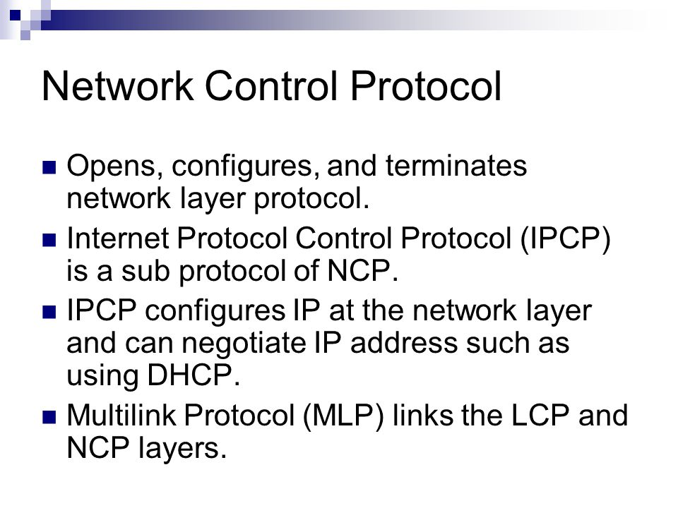 Network Control Protocol Opens, configures, and terminates network layer protocol.
