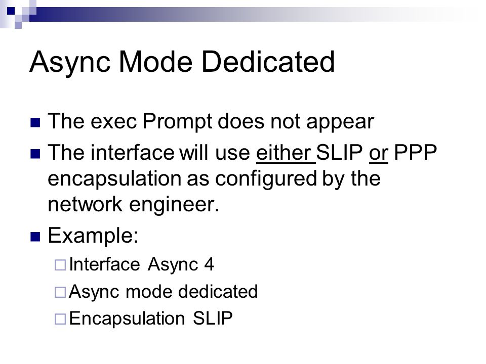 Async Mode Dedicated The exec Prompt does not appear The interface will use either SLIP or PPP encapsulation as configured by the network engineer.