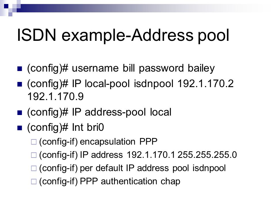 ISDN example-Address pool (config)# username bill password bailey (config)# IP local-pool isdnpool (config)# IP address-pool local (config)# Int bri0  (config-if) encapsulation PPP  (config-if) IP address  (config-if) per default IP address pool isdnpool  (config-if) PPP authentication chap