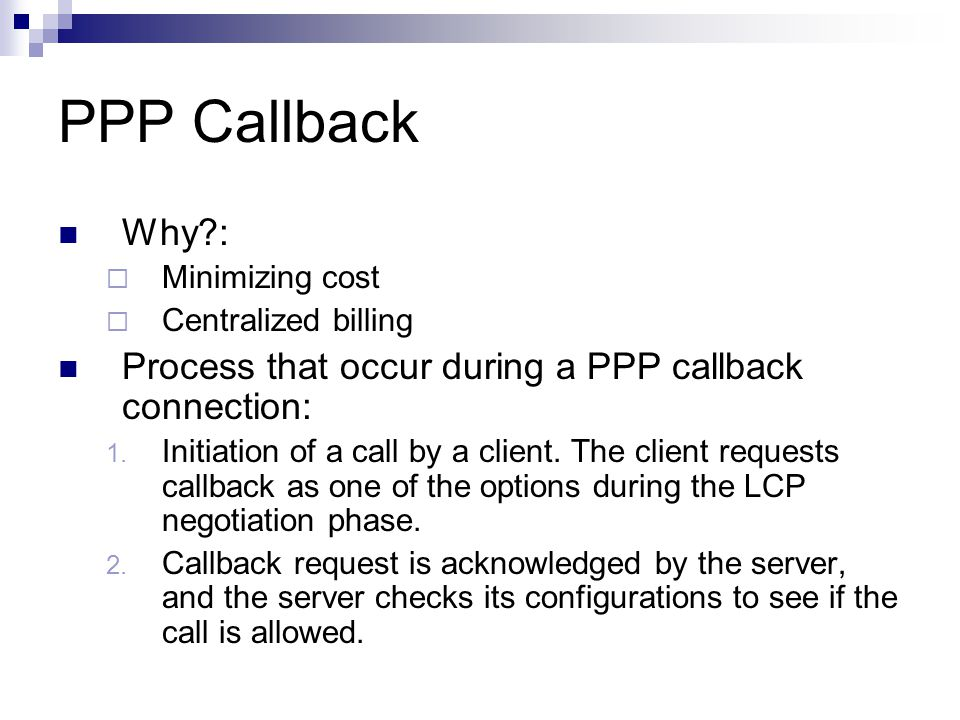 PPP Callback Why :  Minimizing cost  Centralized billing Process that occur during a PPP callback connection: 1.