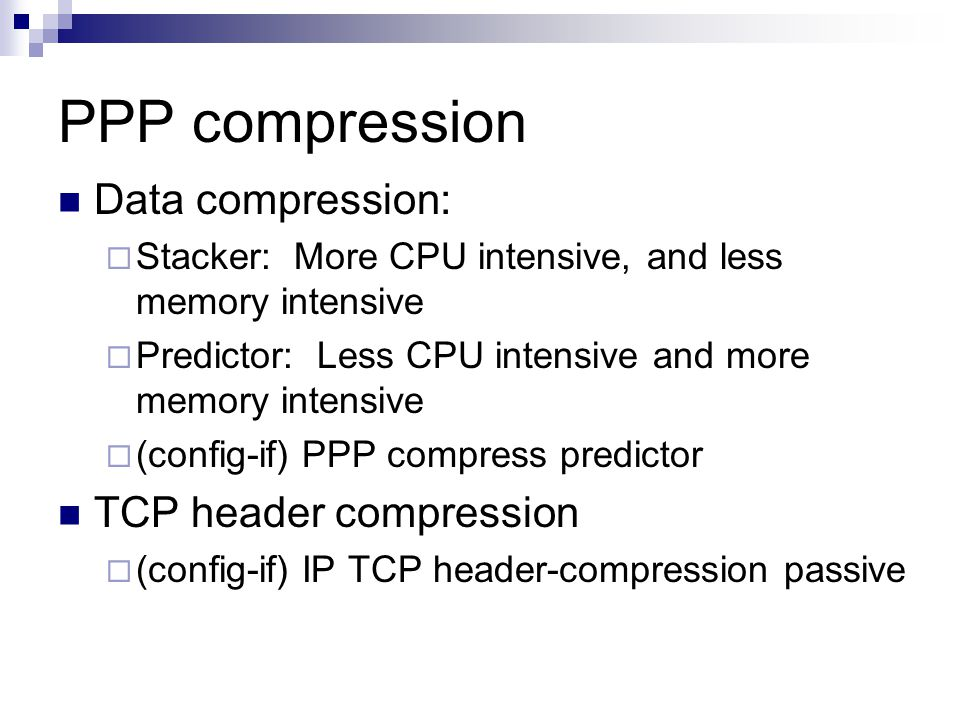 PPP compression Data compression:  Stacker: More CPU intensive, and less memory intensive  Predictor: Less CPU intensive and more memory intensive  (config-if) PPP compress predictor TCP header compression  (config-if) IP TCP header-compression passive