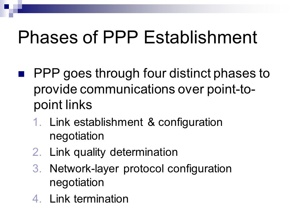 Phases of PPP Establishment PPP goes through four distinct phases to provide communications over point-to- point links 1.Link establishment & configuration negotiation 2.Link quality determination 3.Network-layer protocol configuration negotiation 4.Link termination