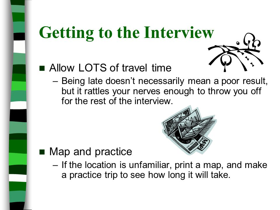 Getting to the Interview Allow LOTS of travel time –Being late doesn't necessarily mean a poor result, but it rattles your nerves enough to throw you off for the rest of the interview.