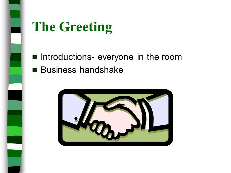 The Greeting Introductions- everyone in the room Business handshake