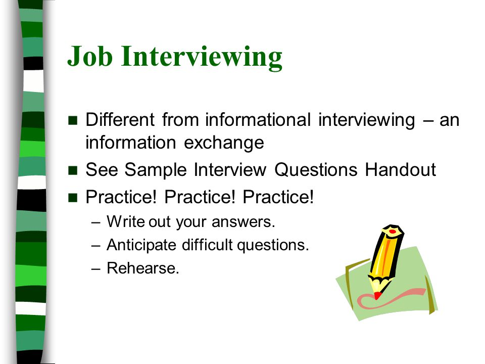 Job Interviewing Different from informational interviewing – an information exchange See Sample Interview Questions Handout Practice.