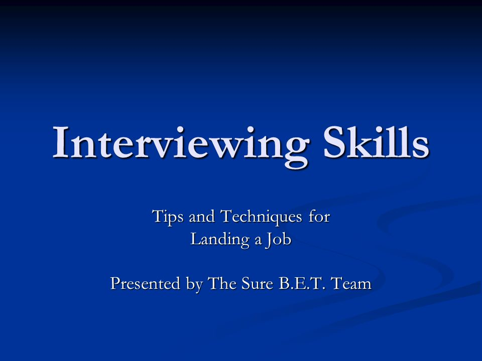 Interviewing Skills Tips and Techniques for Landing a Job Presented by The Sure B.E.T. Team