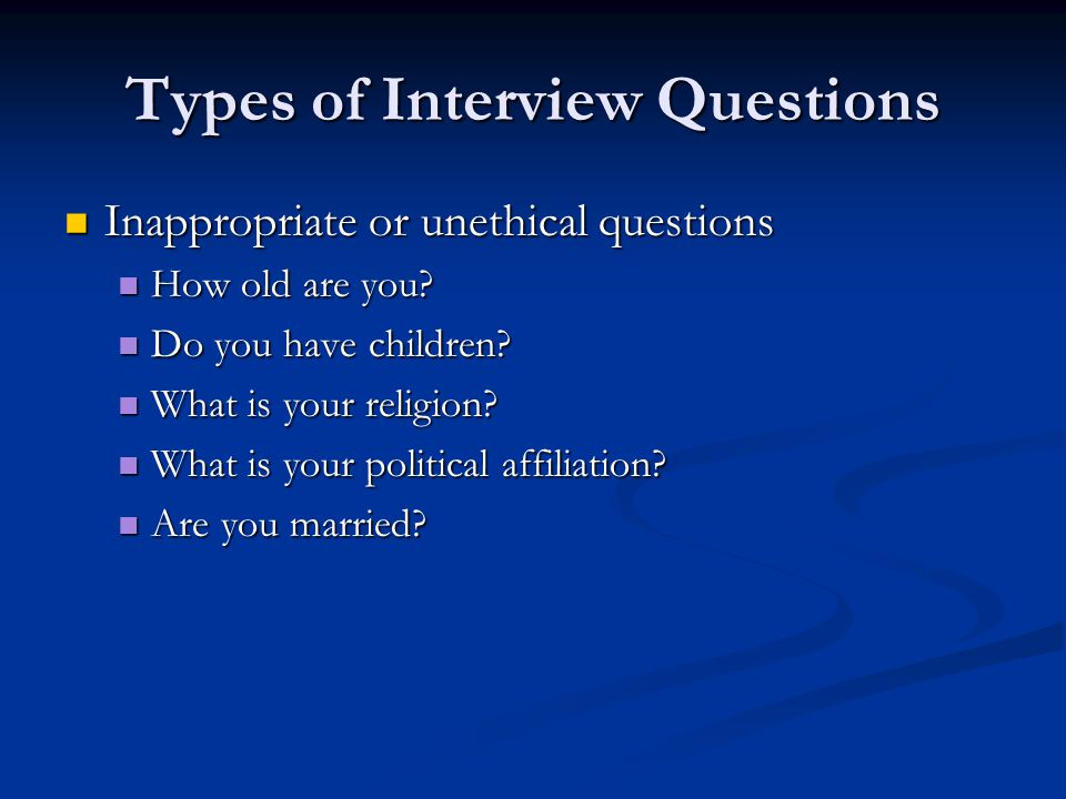 Types of Interview Questions Inappropriate or unethical questions Inappropriate or unethical questions How old are you.
