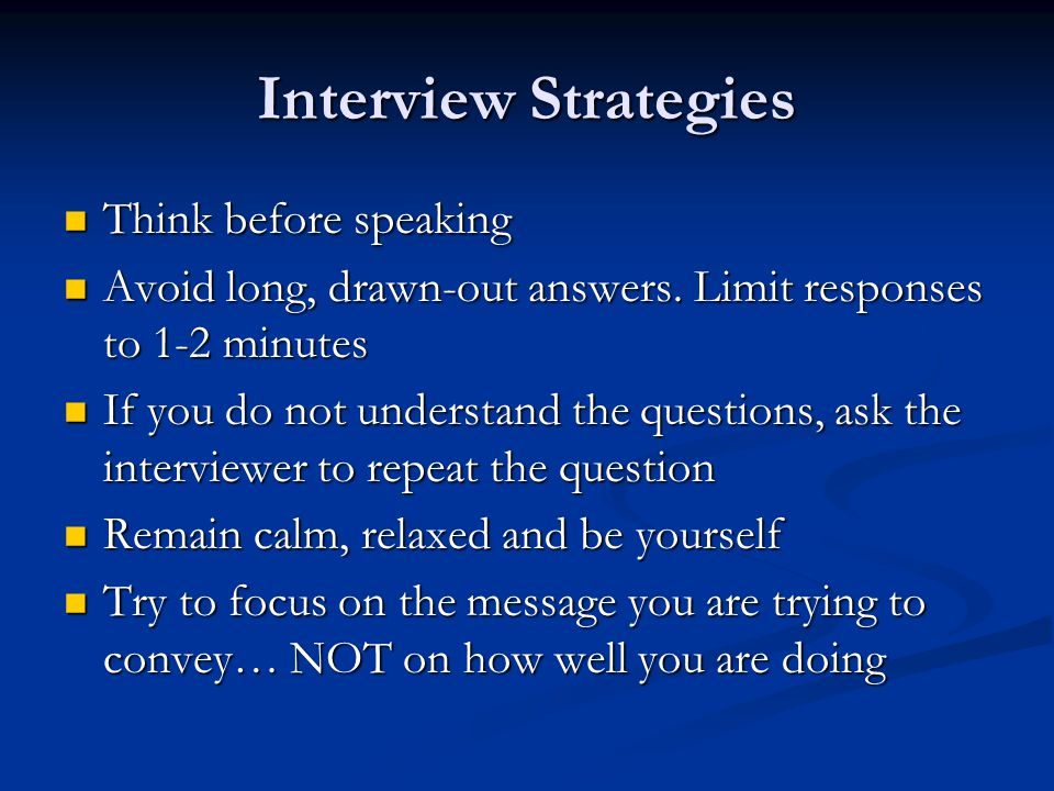 Interview Strategies Think before speaking Think before speaking Avoid long, drawn-out answers.