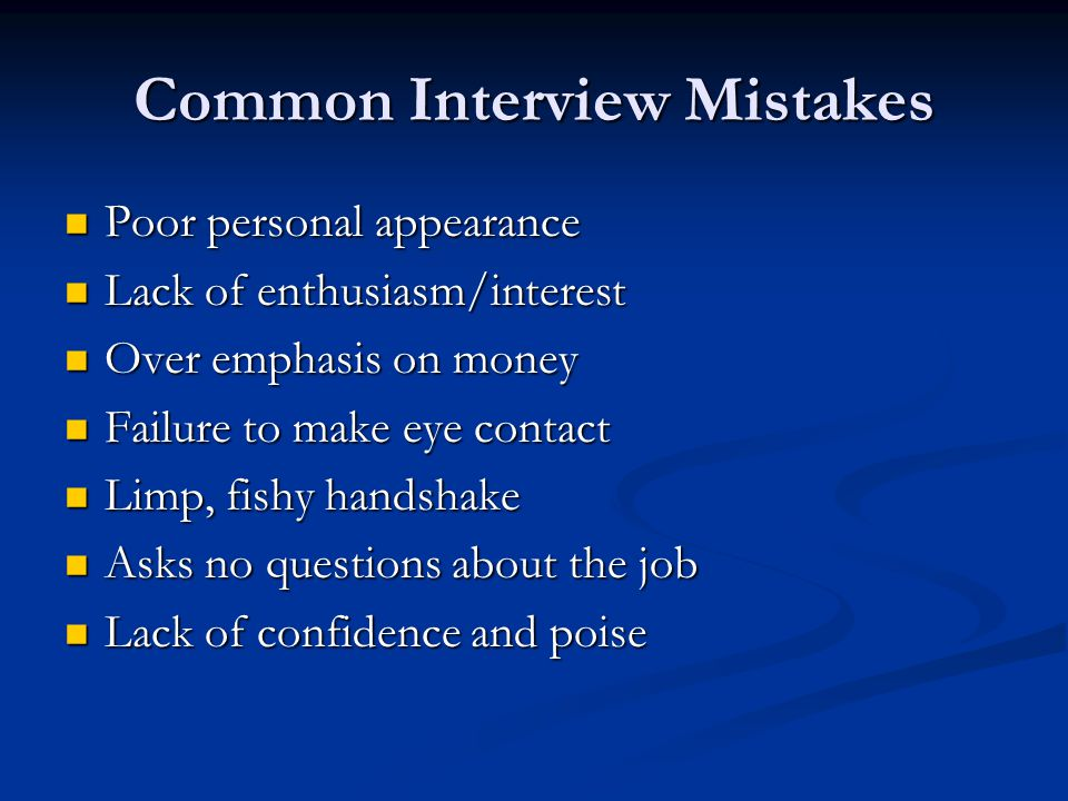 Common Interview Mistakes Poor personal appearance Poor personal appearance Lack of enthusiasm/interest Lack of enthusiasm/interest Over emphasis on money Over emphasis on money Failure to make eye contact Failure to make eye contact Limp, fishy handshake Limp, fishy handshake Asks no questions about the job Asks no questions about the job Lack of confidence and poise Lack of confidence and poise