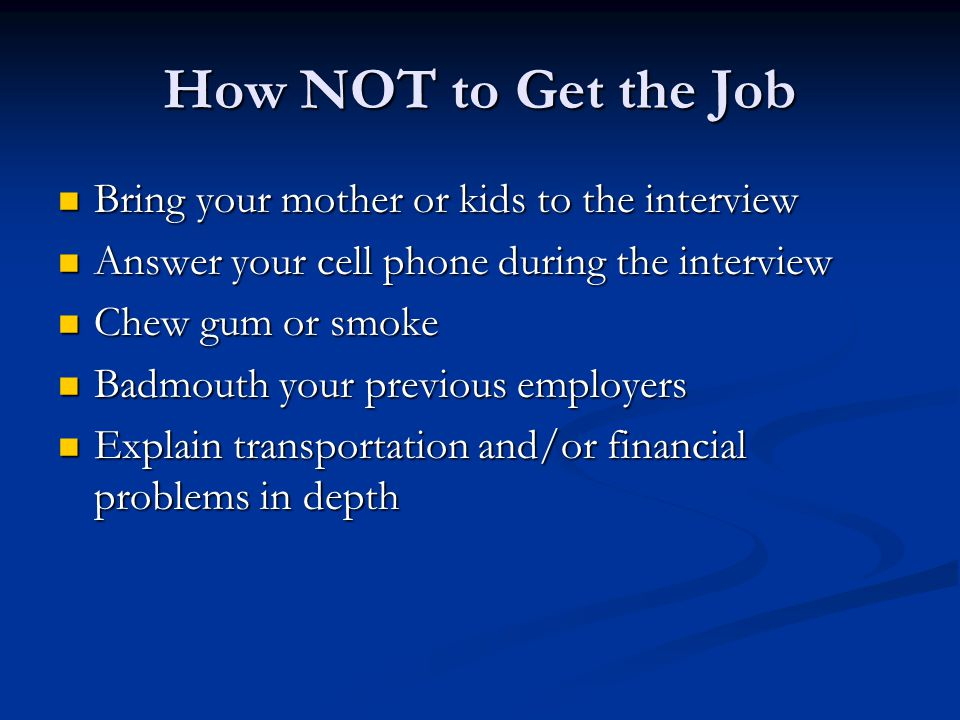 How NOT to Get the Job Bring your mother or kids to the interview Bring your mother or kids to the interview Answer your cell phone during the interview Answer your cell phone during the interview Chew gum or smoke Chew gum or smoke Badmouth your previous employers Badmouth your previous employers Explain transportation and/or financial problems in depth Explain transportation and/or financial problems in depth