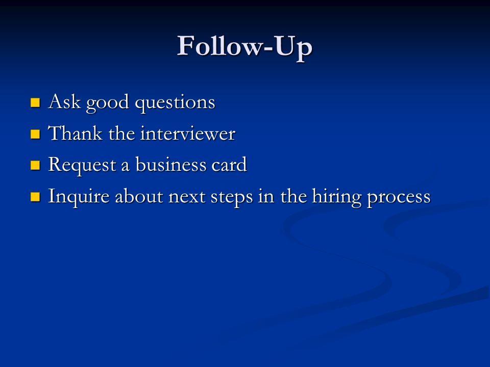 Follow-Up Ask good questions Ask good questions Thank the interviewer Thank the interviewer Request a business card Request a business card Inquire about next steps in the hiring process Inquire about next steps in the hiring process