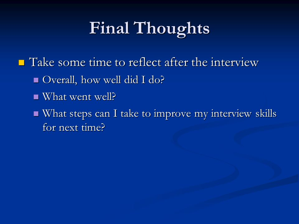 Final Thoughts Take some time to reflect after the interview Take some time to reflect after the interview Overall, how well did I do.