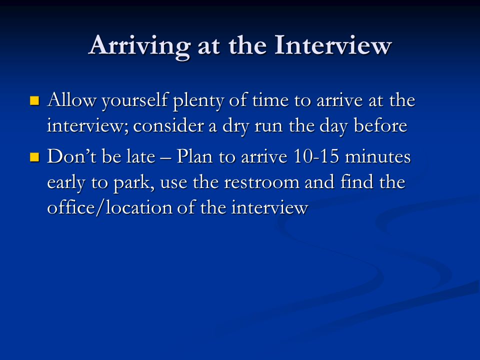 Arriving at the Interview Allow yourself plenty of time to arrive at the interview; consider a dry run the day before Allow yourself plenty of time to arrive at the interview; consider a dry run the day before Don't be late – Plan to arrive minutes early to park, use the restroom and find the office/location of the interview Don't be late – Plan to arrive minutes early to park, use the restroom and find the office/location of the interview