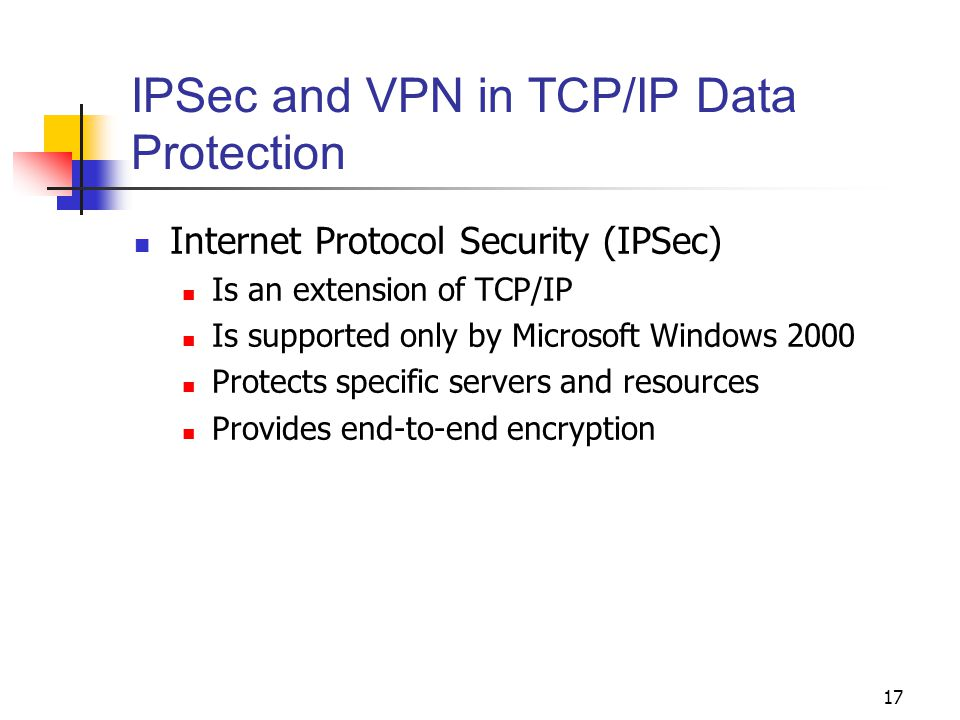 17 IPSec and VPN in TCP/IP Data Protection Internet Protocol Security (IPSec) Is an extension of TCP/IP Is supported only by Microsoft Windows 2000 Protects specific servers and resources Provides end-to-end encryption