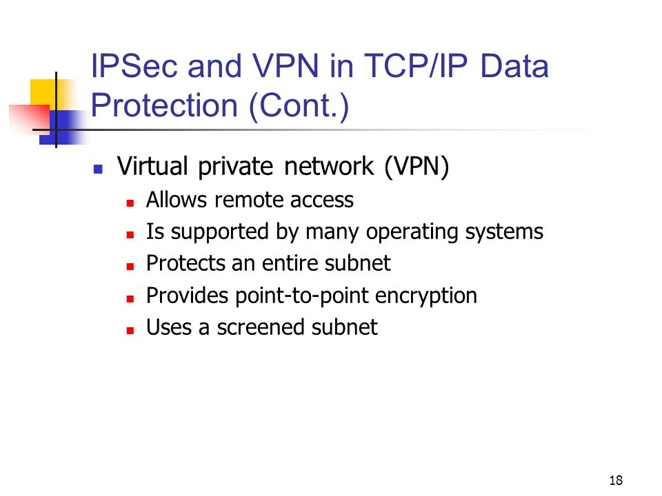 18 IPSec and VPN in TCP/IP Data Protection (Cont.) Virtual private network (VPN) Allows remote access Is supported by many operating systems Protects an entire subnet Provides point-to-point encryption Uses a screened subnet