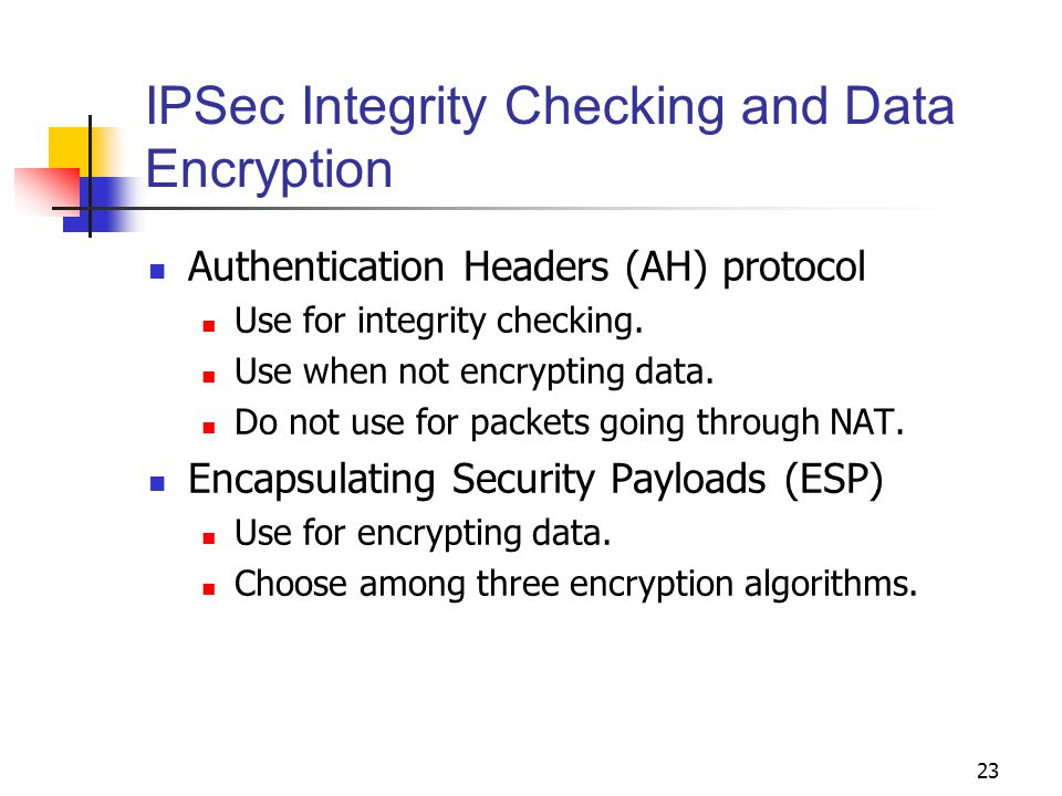 23 IPSec Integrity Checking and Data Encryption Authentication Headers (AH) protocol Use for integrity checking.