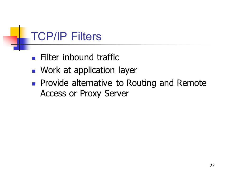 27 TCP/IP Filters Filter inbound traffic Work at application layer Provide alternative to Routing and Remote Access or Proxy Server