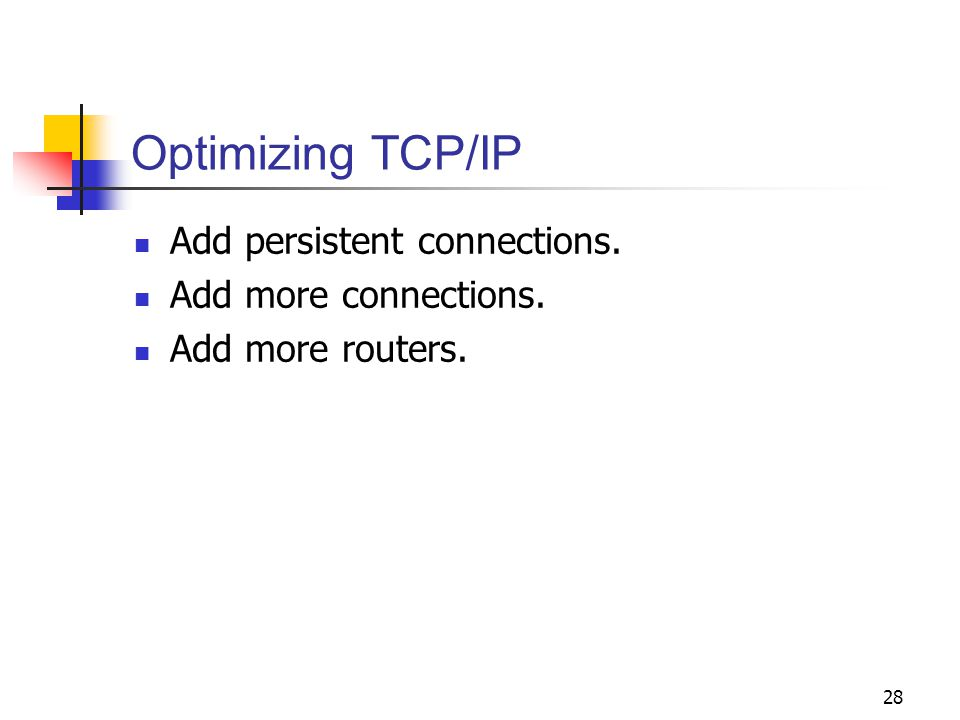 28 Optimizing TCP/IP Add persistent connections. Add more connections. Add more routers.