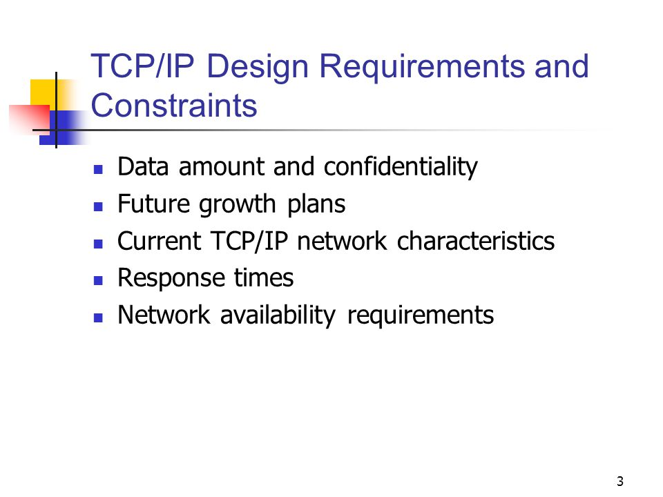 3 TCP/IP Design Requirements and Constraints Data amount and confidentiality Future growth plans Current TCP/IP network characteristics Response times Network availability requirements