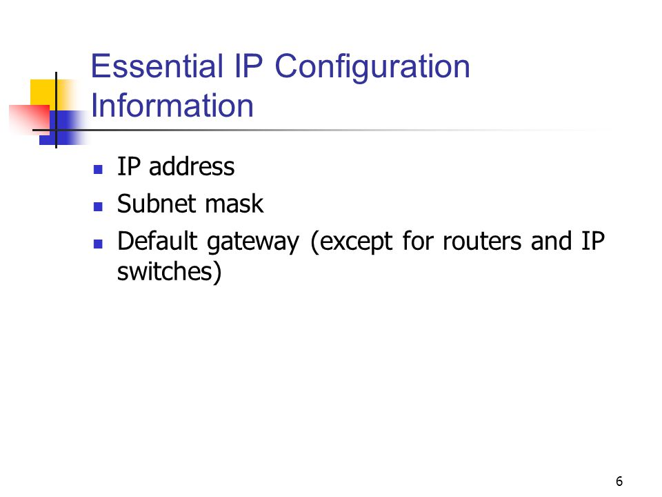 6 Essential IP Configuration Information IP address Subnet mask Default gateway (except for routers and IP switches)