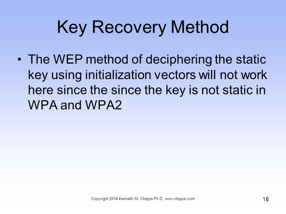 Key Recovery Method The WEP method of deciphering the static key using initialization vectors will not work here since the since the key is not static in WPA and WPA2 Copyright 2014 Kenneth M.