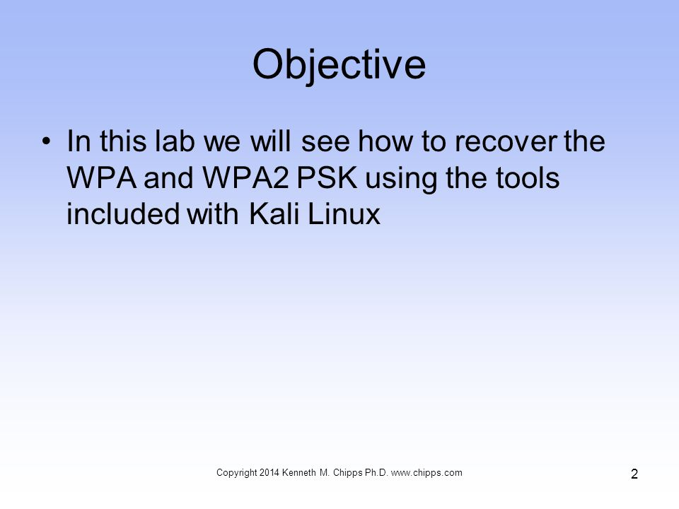 Objective In this lab we will see how to recover the WPA and WPA2 PSK using the tools included with Kali Linux Copyright 2014 Kenneth M.
