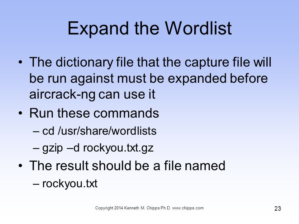 Expand the Wordlist The dictionary file that the capture file will be run against must be expanded before aircrack-ng can use it Run these commands –cd /usr/share/wordlists –gzip –d rockyou.txt.gz The result should be a file named –rockyou.txt Copyright 2014 Kenneth M.