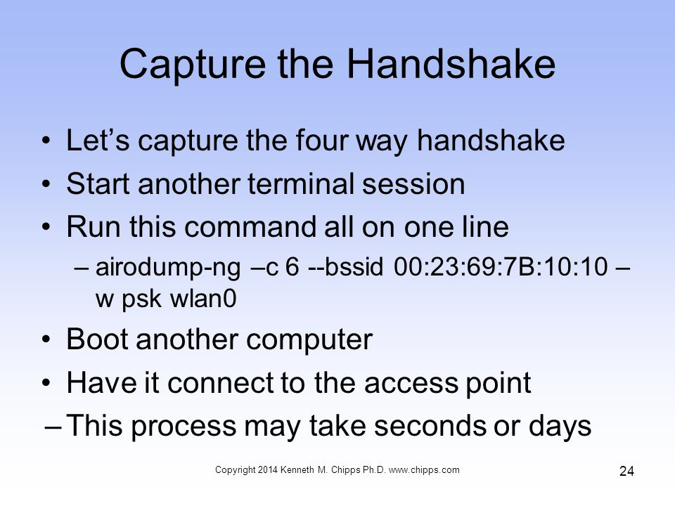 Capture the Handshake Let's capture the four way handshake Start another terminal session Run this command all on one line –airodump-ng –c 6 --bssid 00:23:69:7B:10:10 – w psk wlan0 Boot another computer Have it connect to the access point –This process may take seconds or days Copyright 2014 Kenneth M.