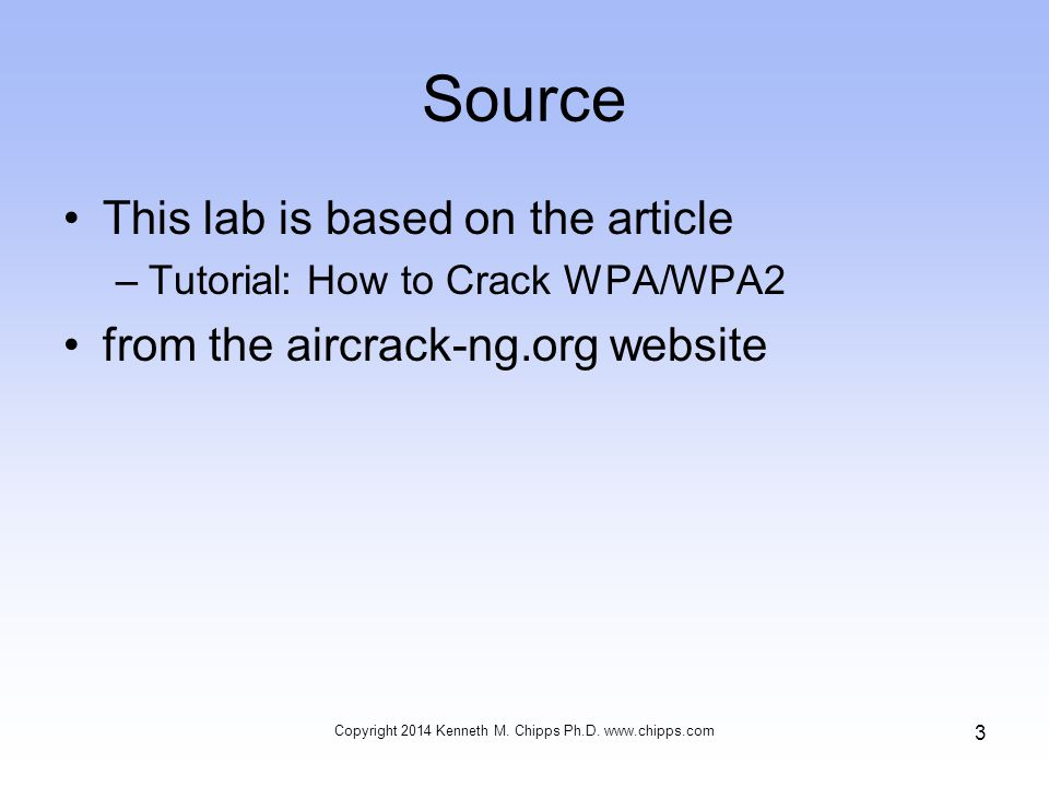 Source This lab is based on the article –Tutorial: How to Crack WPA/WPA2 from the aircrack-ng.org website Copyright 2014 Kenneth M.