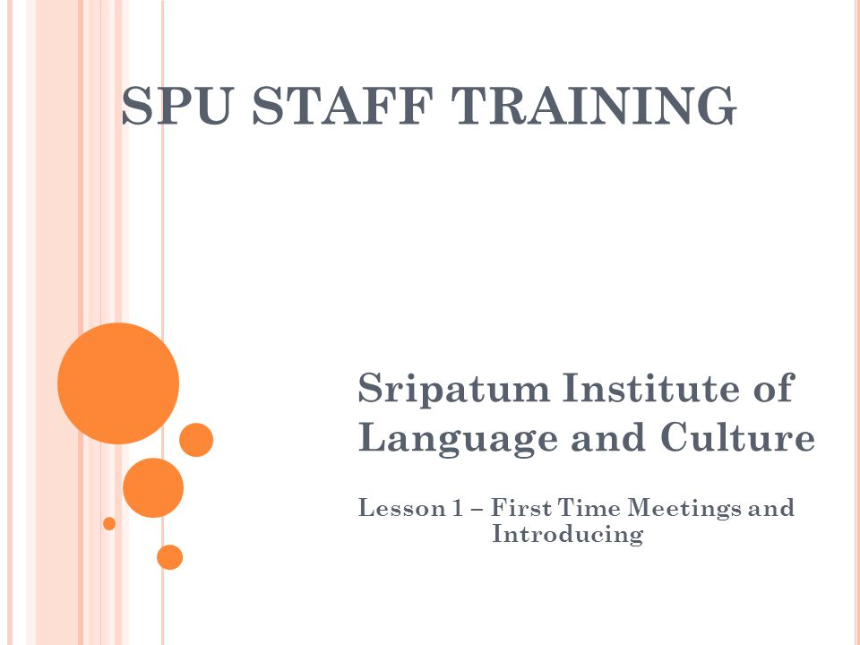 SPU STAFF TRAINING Sripatum Institute of Language and Culture Lesson 1 – First Time Meetings and Introducing