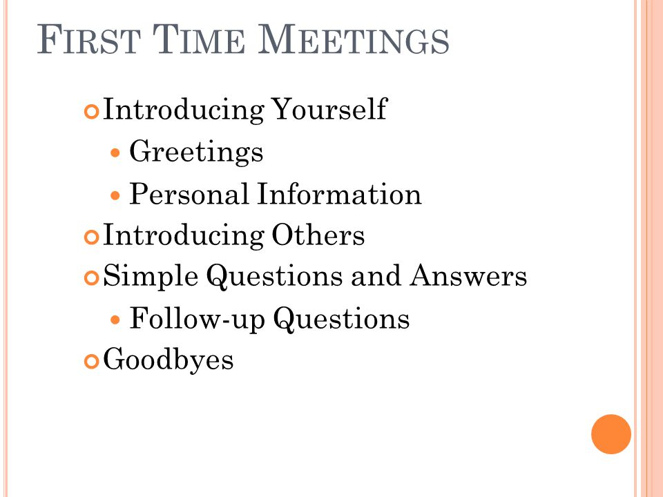 F IRST T IME M EETINGS Introducing Yourself Greetings Personal Information Introducing Others Simple Questions and Answers Follow-up Questions Goodbyes