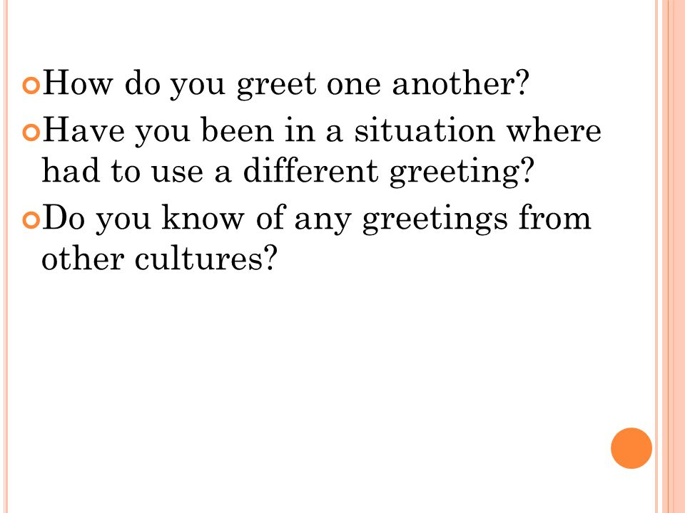 How do you greet one another. Have you been in a situation where had to use a different greeting.