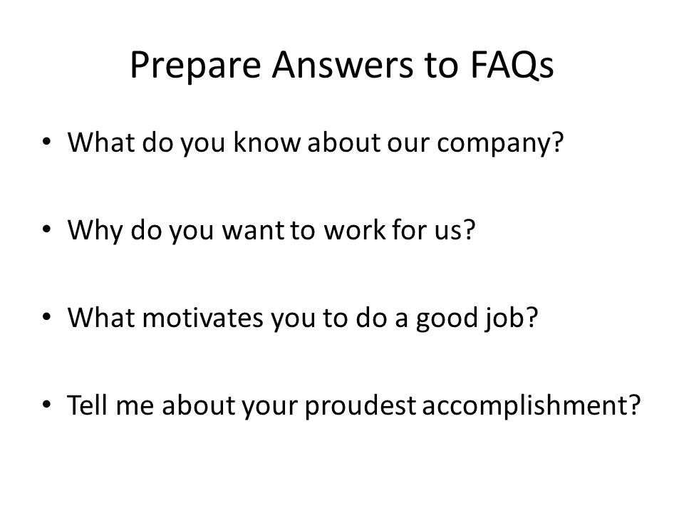 Prepare Answers to FAQs What do you know about our company.