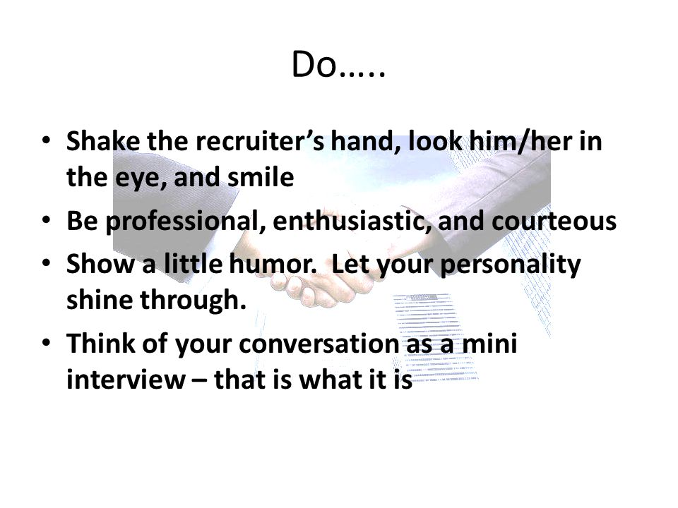 Shake the recruiter's hand, look him/her in the eye, and smile Be professional, enthusiastic, and courteous Show a little humor.