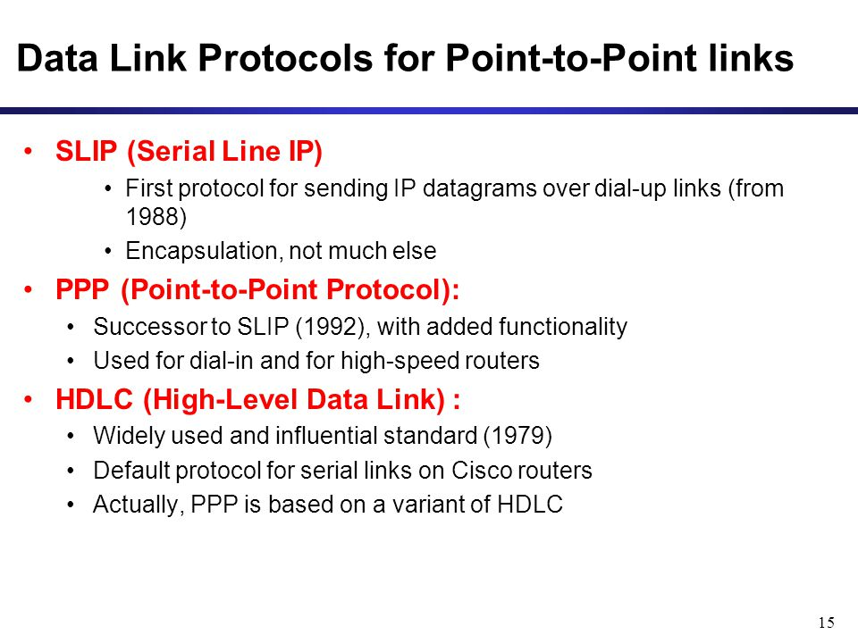 15 Data Link Protocols for Point-to-Point links SLIP (Serial Line IP) First protocol for sending IP datagrams over dial-up links (from 1988) Encapsulation, not much else PPP (Point-to-Point Protocol): Successor to SLIP (1992), with added functionality Used for dial-in and for high-speed routers HDLC (High-Level Data Link) : Widely used and influential standard (1979) Default protocol for serial links on Cisco routers Actually, PPP is based on a variant of HDLC
