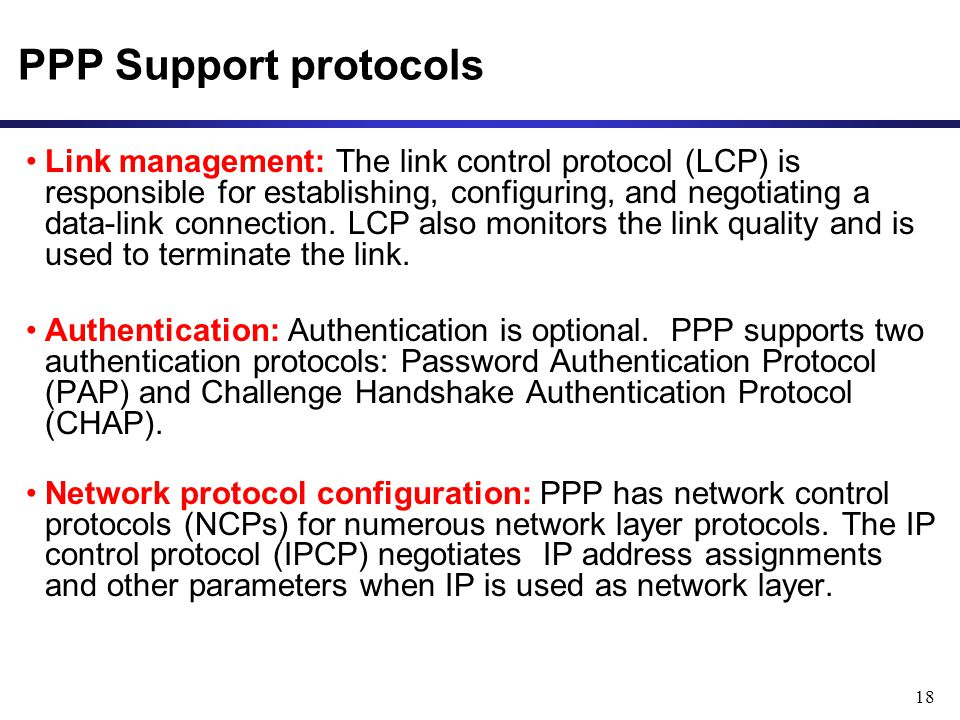 18 PPP Support protocols Link management: The link control protocol (LCP) is responsible for establishing, configuring, and negotiating a data-link connection.