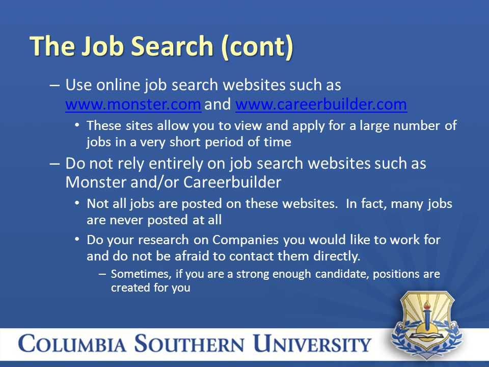 – Use online job search websites such as   and     These sites allow you to view and apply for a large number of jobs in a very short period of time – Do not rely entirely on job search websites such as Monster and/or Careerbuilder Not all jobs are posted on these websites.