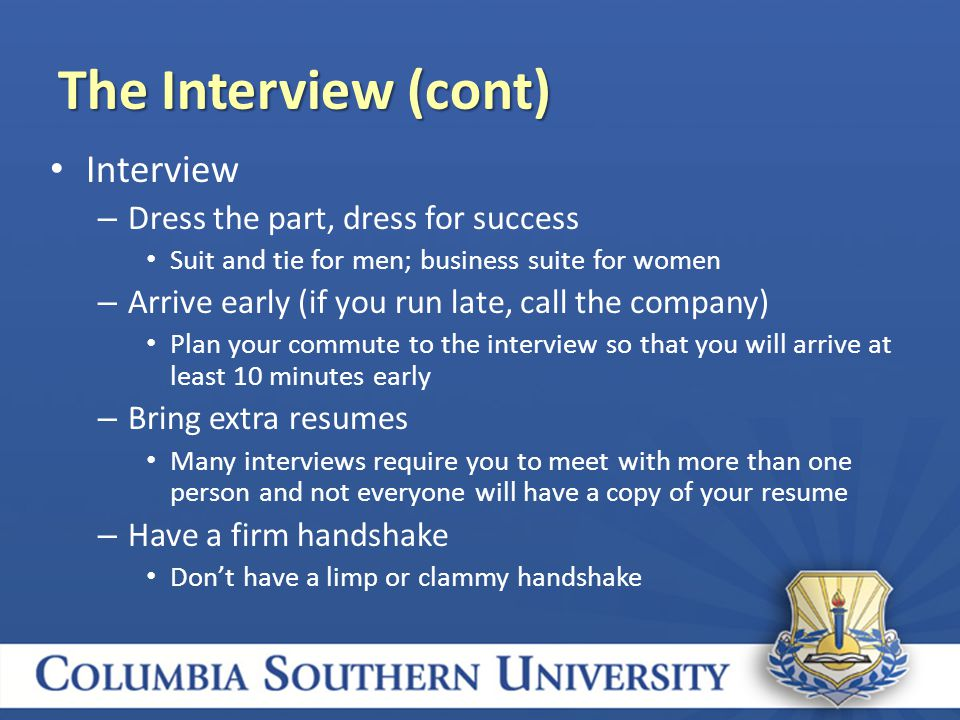 Interview – Dress the part, dress for success Suit and tie for men; business suite for women – Arrive early (if you run late, call the company) Plan your commute to the interview so that you will arrive at least 10 minutes early – Bring extra resumes Many interviews require you to meet with more than one person and not everyone will have a copy of your resume – Have a firm handshake Don't have a limp or clammy handshake The Interview (cont)