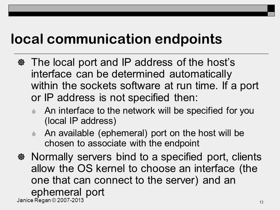 Janice Regan © local communication endpoints  The local port and IP address of the host's interface can be determined automatically within the sockets software at run time.