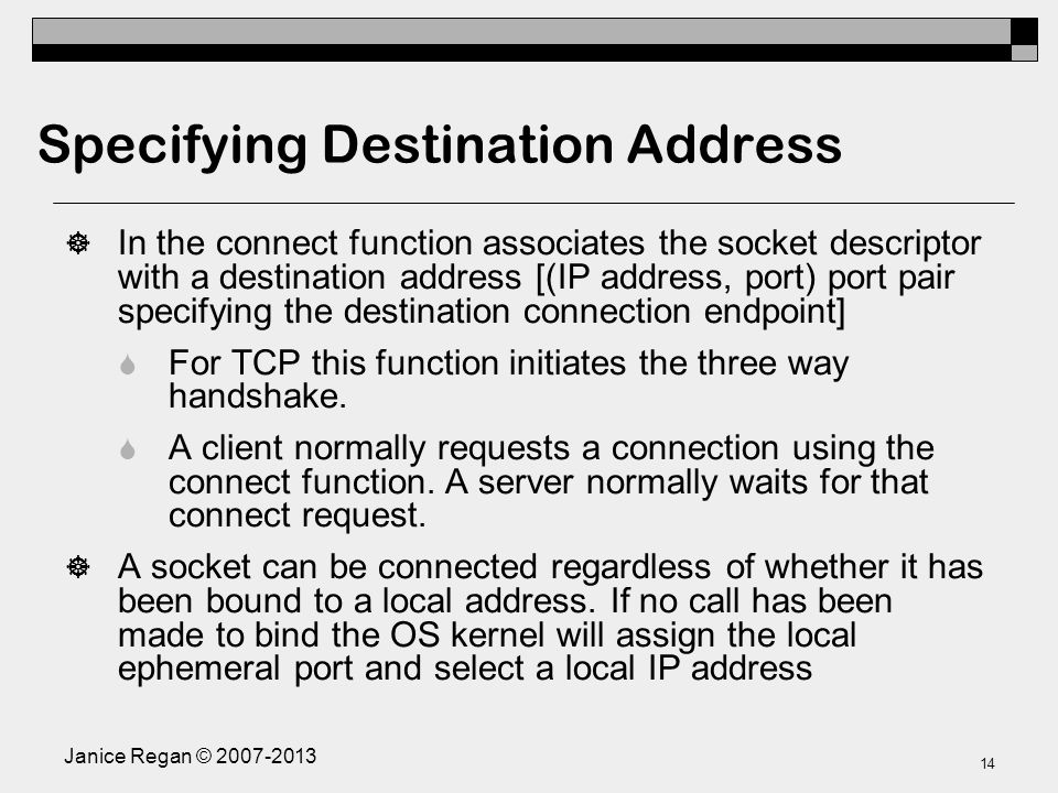 Janice Regan © Specifying Destination Address  In the connect function associates the socket descriptor with a destination address [(IP address, port) port pair specifying the destination connection endpoint]  For TCP this function initiates the three way handshake.