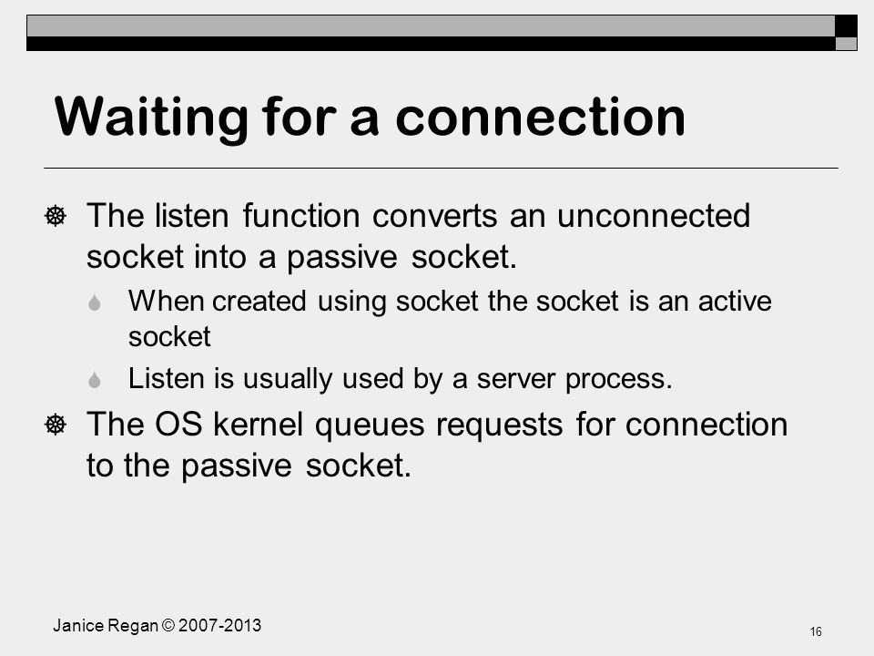 Janice Regan © Waiting for a connection  The listen function converts an unconnected socket into a passive socket.